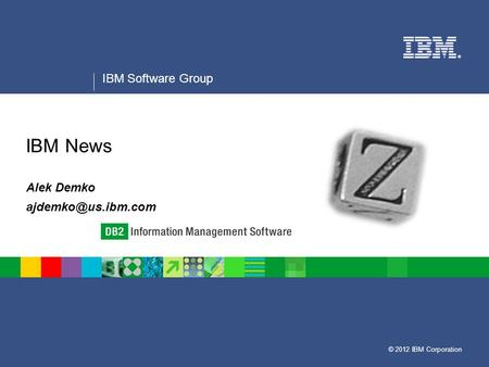 © 2012 IBM Corporation ® IBM Software Group IBM News Alek Demko