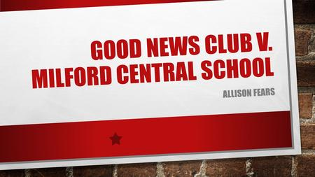 GOOD NEWS CLUB V. MILFORD CENTRAL SCHOOL ALLISON FEARS.