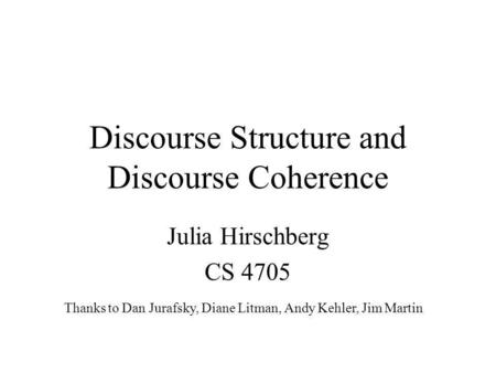 Discourse Structure and Discourse Coherence Julia Hirschberg CS 4705 Thanks to Dan Jurafsky, Diane Litman, Andy Kehler, Jim Martin.
