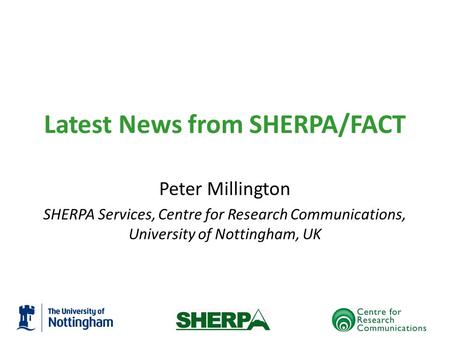 Latest News from SHERPA/FACT Peter Millington SHERPA Services, Centre for Research Communications, University of Nottingham, UK.