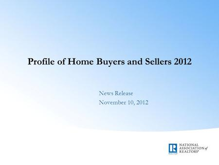 Profile of Home Buyers and Sellers 2012 News Release November 10, 2012.