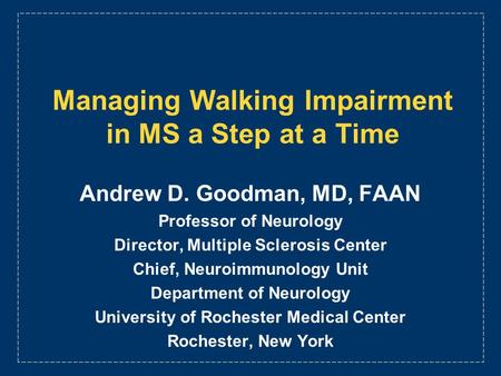 Managing Walking Impairment in MS a Step at a Time Andrew D. Goodman, MD, FAAN Professor of Neurology Director, Multiple Sclerosis Center Chief, Neuroimmunology.