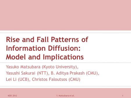Rise and Fall Patterns of Information Diffusion: Model and Implications Yasuko Matsubara (Kyoto University), Yasushi Sakurai (NTT), B. Aditya Prakash (CMU),
