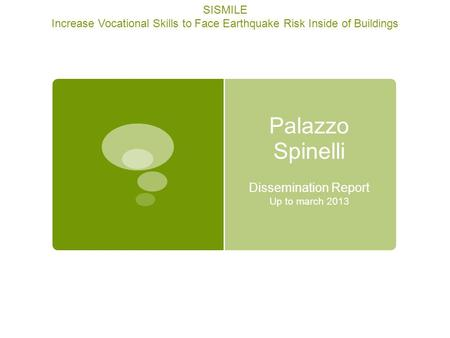 Palazzo Spinelli Dissemination Report Up to march 2013 SISMILE Increase Vocational Skills to Face Earthquake Risk Inside of Buildings.