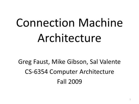 Connection Machine Architecture Greg Faust, Mike Gibson, Sal Valente CS-6354 Computer Architecture Fall 2009 1.