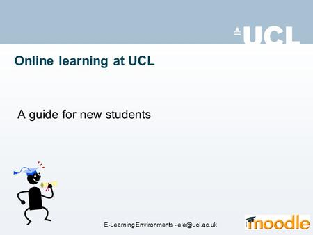 Online learning at UCL A guide for new students E-Learning Environments -