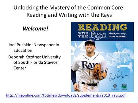 Unlocking the Mystery of the Common Core: Reading and Writing with the Rays Welcome! Jodi Pushkin: Newspaper in Education Deborah Kozdras: University of.