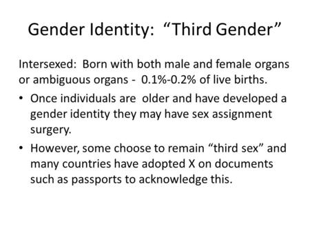 Gender Identity: Third Gender Intersexed: Born with both male and female organs or ambiguous organs - 0.1%-0.2% of live births. Once individuals are older.