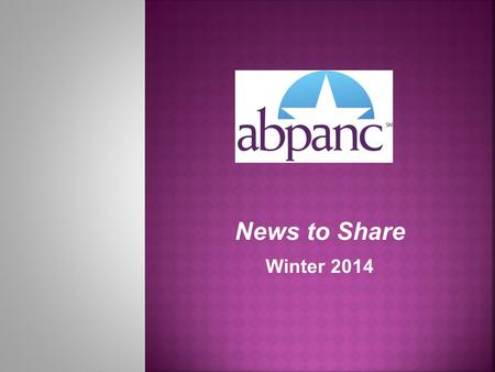 News to Share Winter 2014. IN THE NEWS CPAN ® / CAPA ® Certification is Growing Encourage your colleagues to join over 11,000 perianesthesia nurses who.