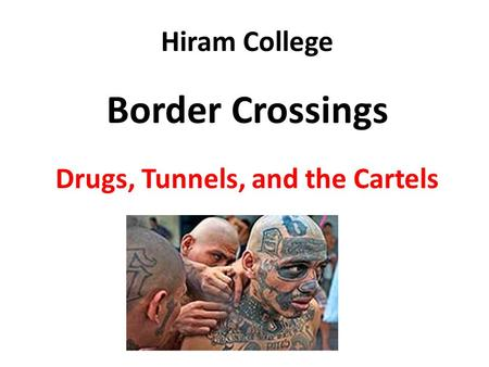 Hiram College Border Crossings Drugs, Tunnels, and the Cartels.