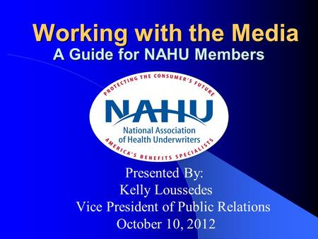 Presented By: Kelly Loussedes Vice President of Public Relations October 10, 2012 Working with the Media Working with the Media A Guide for NAHU Members.