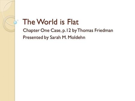 The World is Flat Chapter One Case, p.12 by Thomas Friedman Presented by Sarah M. Moldehn.