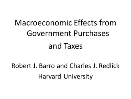 Macroeconomic Effects from Government Purchases and Taxes Robert J. Barro and Charles J. Redlick Harvard University.