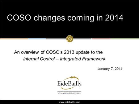 Www.eidebailly.com An overview of COSOs 2013 update to the Internal Control – Integrated Framework COSO changes coming in 2014 January 7, 2014.