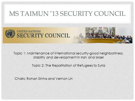MS TAIMUN 13 SECURITY COUNCIL Topic 1: Maintenance of international security-good neighborliness, stability and development in Iran and Israel Topic 2: