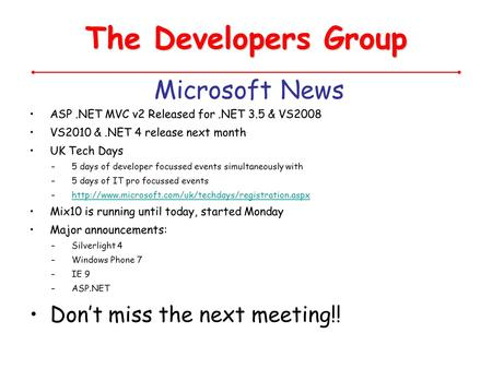 The Developers Group Microsoft News ASP.NET MVC v2 Released for.NET 3.5 & VS2008 VS2010 &.NET 4 release next month UK Tech Days –5 days of developer focussed.