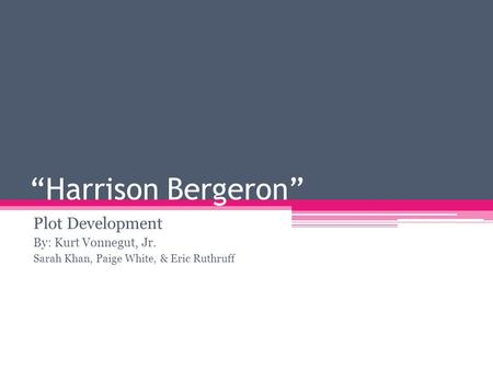 Harrison Bergeron Plot Development By: Kurt Vonnegut, Jr. Sarah Khan, Paige White, & Eric Ruthruff.