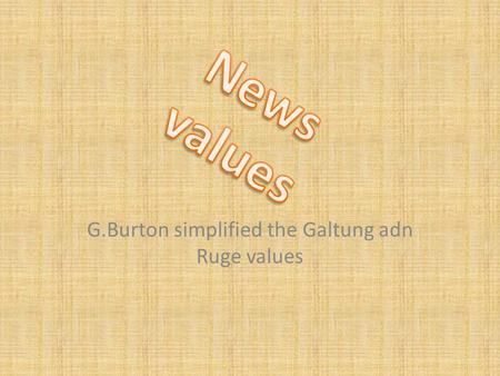 G.Burton simplified the Galtung adn Ruge values. Negativity: The impact of bad news has a high value. (Bad news is good news) Closeness to home: News.
