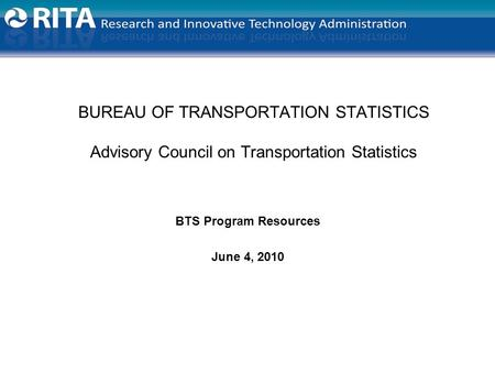BUREAU OF TRANSPORTATION STATISTICS Advisory Council on Transportation Statistics BTS Program Resources June 4, 2010.