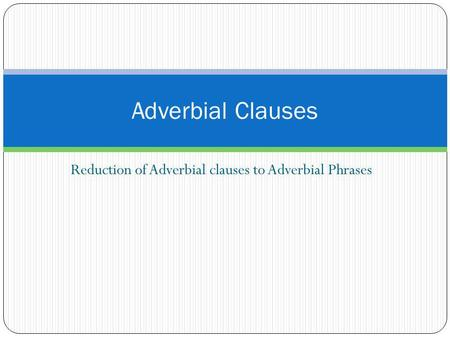 Reduction of Adverbial clauses to Adverbial Phrases