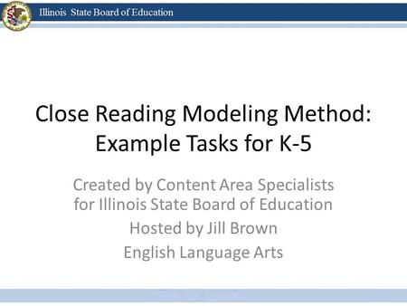 Close Reading Modeling Method: Example Tasks for K-5 Created by Content Area Specialists for Illinois State Board of Education Hosted by Jill Brown English.