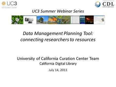 Data Management Planning Tool: connecting researchers to resources University of California Curation Center Team California Digital Library July 14, 2011.