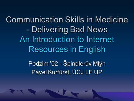 Communication Skills in Medicine - Delivering Bad News An Introduction to Internet Resources in English Podzim 02 - Špindlerův Mlýn Pavel Kurfürst, ÚCJ.