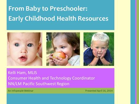 An Infopeople Webinar Presented April 16, 2014 Kelli Ham, MLIS Consumer Health and Technology Coordinator NN/LM Pacific Southwest Region From Baby to Preschooler: