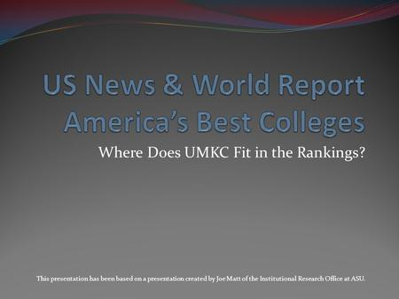 Where Does UMKC Fit in the Rankings? This presentation has been based on a presentation created by Joe Matt of the Institutional Research Office at ASU.