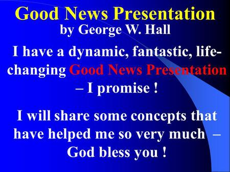 Good News Presentation by George W. Hall I have a dynamic, fantastic, life- changing Good News Presentation – I promise ! I will share some concepts that.