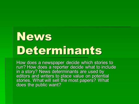 News Determinants How does a newspaper decide which stories to run? How does a reporter decide what to include in a story? News determinants are used by.