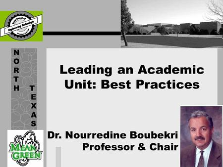 Leading an Academic Unit: Best Practices N O R T H T E X A S Dr. Nourredine Boubekri Professor & Chair.