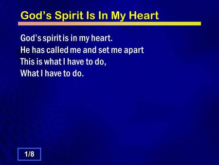 Gods Spirit Is In My Heart Gods spirit is in my heart. He has called me and set me apart This is what I have to do, What I have to do. 1/81/8.