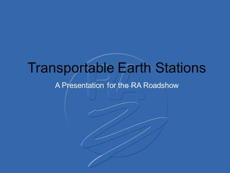 Transportable Earth Stations A Presentation for the RA Roadshow.