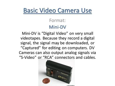 Basic Video Camera Use Format: Mini-DV Mini-DV is Digital Video on very small videotapes. Because they record a digital signal, the signal may be downloaded,