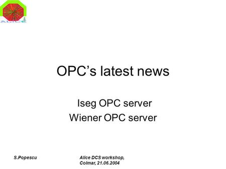 S.PopescuAlice DCS workshop, Colmar, 21.06.2004 OPCs latest news Iseg OPC server Wiener OPC server.