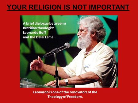 A brief dialogue between a Brazilian theologist Leonardo Boff and the Dalai Lama. YOUR RELIGION IS NOT IMPORTANT Leonardo is one of the renovators of.
