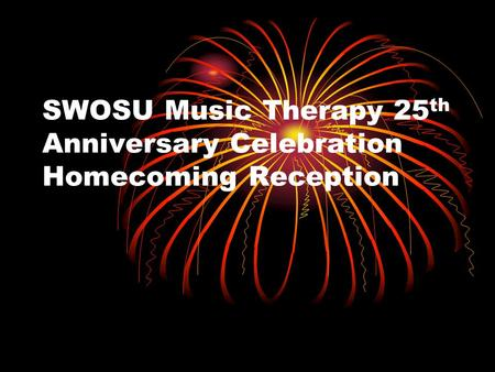 SWOSU Music Therapy 25 th Anniversary Celebration Homecoming Reception.
