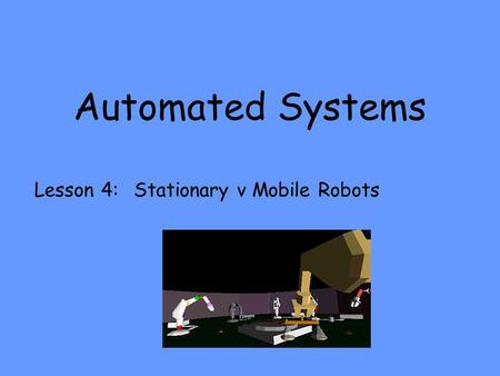 Automated Systems Lesson 4: Stationary v Mobile Robots.