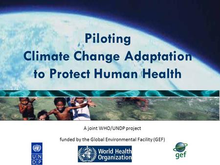 Piloting Climate Change Adaptation to Protect Human Health A joint WHO/UNDP project funded by the Global Environmental Facility (GEF)