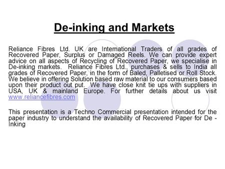 De-inking and Markets Reliance Fibres Ltd. UK are International Traders of all grades of Recovered Paper, Surplus or Damaged Reels. We can provide expert.