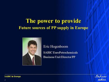 SABIC in Europe 1 The power to provide Future sources of PP supply in Europe Eric Hogenboom SABIC EuroPetrochemicals Business Unit Director PP.