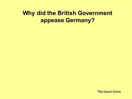 The Czech Crisis Why did the British Government appease Germany?