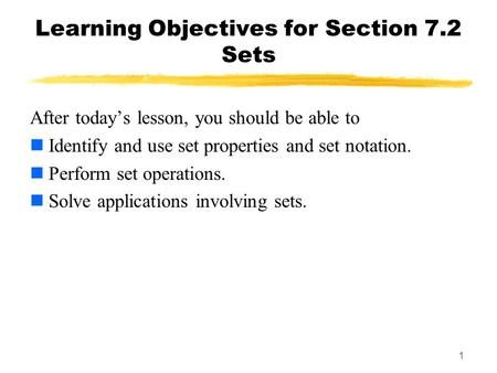 1 Learning Objectives for Section 7.2 Sets After todays lesson, you should be able to Identify and use set properties and set notation. Perform set operations.