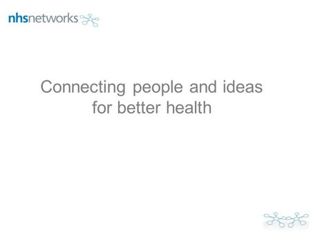 Connecting people and ideas for better health. We need to create and join networks that create innovation at scale, if we are to meet the quality and.