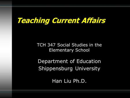 TCH 347 Social Studies in the Elementary School Department of Education Shippensburg University Han Liu Ph.D. Teaching Current Affairs.