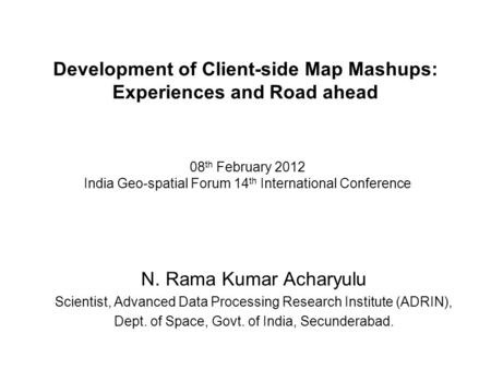 Development of Client-side Map Mashups: Experiences and Road ahead N. Rama Kumar Acharyulu Scientist, Advanced Data Processing Research Institute (ADRIN),