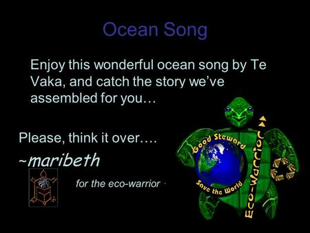 Ocean Song Enjoy this wonderful ocean song by Te Vaka, and catch the story weve assembled for you… Please, think it over…. ~ maribeth for the eco-warrior.
