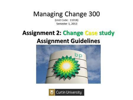 Managing Change 300 (Unit Code: 11018) Semester 1, 2013 Assignment 2:ChangeCasestudy Assignment 2: Change Case study Assignment Guidelines.