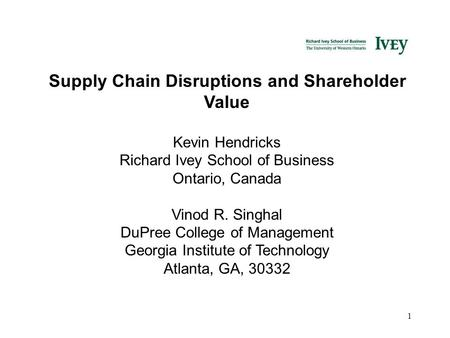 1 Supply Chain Disruptions and Shareholder Value Kevin Hendricks Richard Ivey School of Business Ontario, Canada Vinod R. Singhal DuPree College of Management.